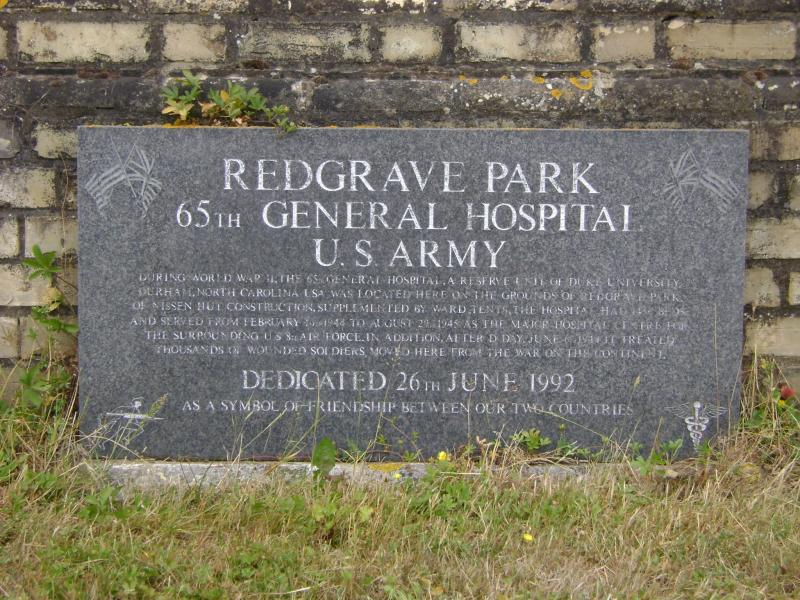 Redgrave Park 65th General Hospital U.S. Army During World War II, the 65th General Hospital, a reserve unit of Duke University, Durham, North Caroline USA, was located here on the grounds of Redgrave Park. Of Nissen Hut construction, supplemented by ward tents, the hospital had 1456 beds and served from February [] 1944 to August 20th 1945 as the major hospital centre for the surrounding U.S. 8th Air Force. In addition, after D Day, June 6th 1944, it treated thousands of wounded soldiers moved here from the war on the continent.  Dedicated 26th June 1992 As a symbol of friendship between our two countries