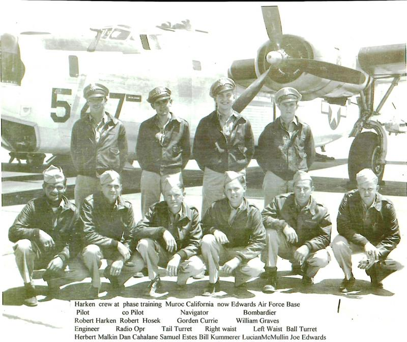 Crew #546 Robert A. Harken Crew 466th BG - 785th BS  Standing Left to Right:  Robert Harken (P), Robert Hosek (CP), Gordon Currie (N), William Graves (B)  Kneeling Left to Right:  Herbert Malkin (FE), Dan Cahalane (R/O), Samuel Estes (TG), William Kummerer (RWG), Lucian McMullin (LWG), Joseph Edwards (BTG)  Samuel Estes was KIA on 4 December 1944.  Joe Edward moved to the tail gun position.  The crew transferred to the784th BS and became a lead crew.