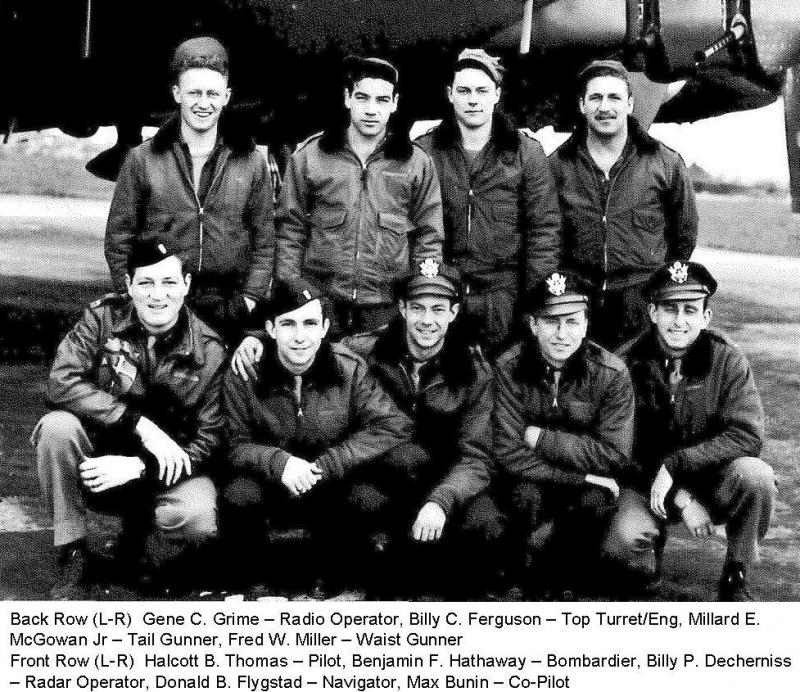 Halcott B. Thomas Crew 95th BG - 335th BS  Standing Left to Right:  Gene C. Grime (R/O), Billy C. Ferguson (FE), Millard E. McGowan, Jr. (TG), Fred W. Miller (WG)  Kneeling Left to Right:  Halcott B. Thomas (P), Benjamin F. Hathaway (B), Bily P. Decherniss (BTG), Donald B. Flygstad (N), Max Bunin (CP)  This was largely the crew that Halcott Thomas finished his tour with, though his original crew had a sunstantially different composition.  The crew in the photo had been the Jammie Philpott crew