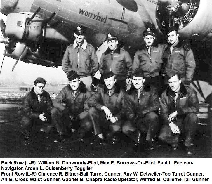 Standing Left to Right: William N. Dunwoody (P), Max E. Burrows (CP), Paul L. Facteau (N), Arden L. Quesinberry (TOG) Kneeling Left to Right: Clarence R. Bitner (BTG), Ray W. Detweiler (FE), Arl B. Cross (WG), Gabriel B. Chapra (RO), Wilfred B. Cullerne (TG) This crew was involved in a mid-air collision on their 29th mission, on 23 March 1945 resulting in the deaths of Facteau, Bitner, and Cullerne as well as two other men not in the photo